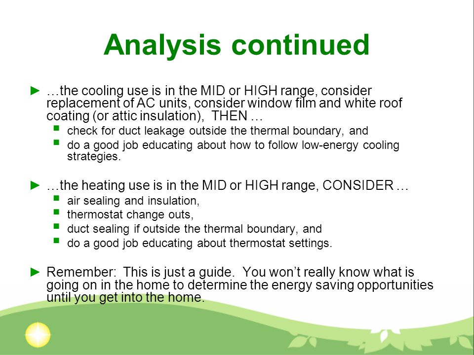 Analysis continued ►…the cooling use is in the MID or HIGH range, consider replacement of AC units, consider window film and white roof coating (or attic insulation), THEN …  check for duct leakage outside the thermal boundary, and  do a good job educating about how to follow low-energy cooling strategies.