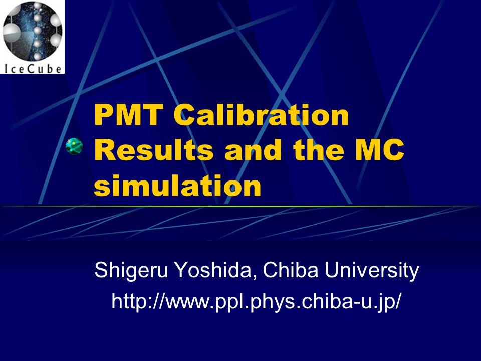 PMT Calibration Results and the MC simulation Shigeru Yoshida, Chiba University http://www.ppl.phys.chiba-u.jp/