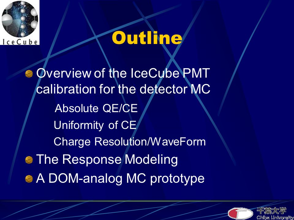 Outline Overview of the IceCube PMT calibration for the detector MC Absolute QE/CE Uniformity of CE Charge Resolution/WaveForm The Response Modeling A DOM-analog MC prototype