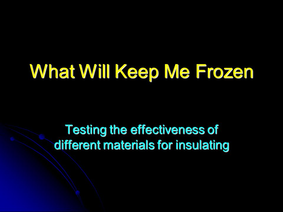What Will Keep Me Frozen Testing the effectiveness of different materials for insulating