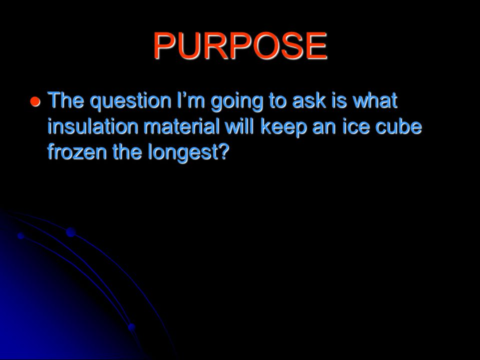 PURPOSE The question I'm going to ask is what insulation material will keep an ice cube frozen the longest.