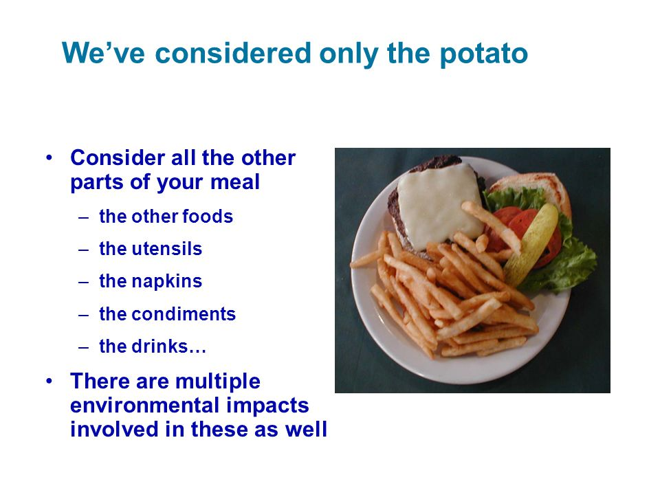 We've considered only the potato Consider all the other parts of your meal –the other foods –the utensils –the napkins –the condiments –the drinks… Th