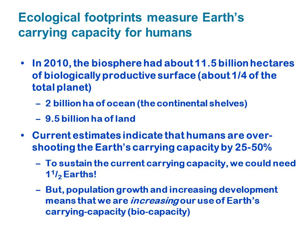 Ecological footprints measure Earth's carrying capacity for humans In 2010, the biosphere had about 11.5 billion hectares of biologically productive s
