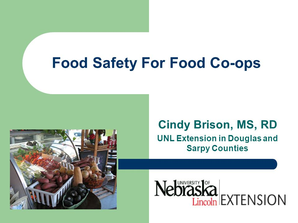 Food Safety For Food Co-ops Cindy Brison, MS, RD UNL Extension in Douglas and Sarpy Counties