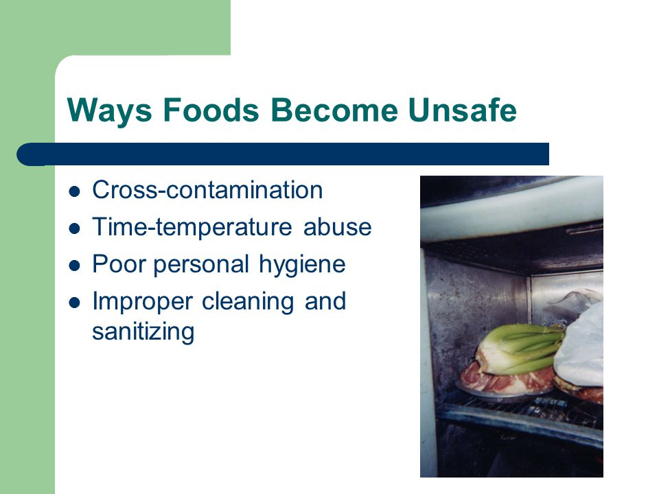 Ways Foods Become Unsafe Cross-contamination Time-temperature abuse Poor personal hygiene Improper cleaning and sanitizing