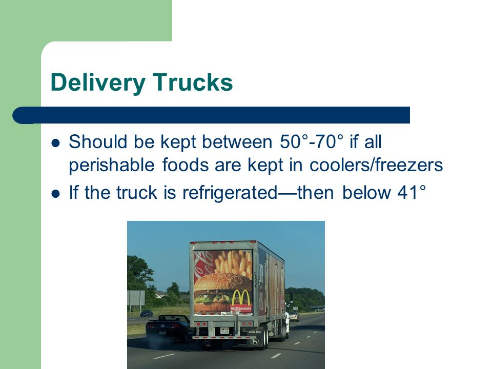 Delivery Trucks Should be kept between 50°-70° if all perishable foods are kept in coolers/freezers If the truck is refrigerated—then below 41°