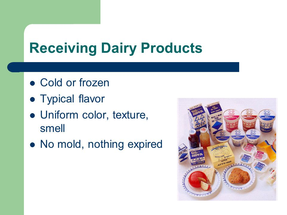 Receiving Dairy Products Cold or frozen Typical flavor Uniform color, texture, smell No mold, nothing expired