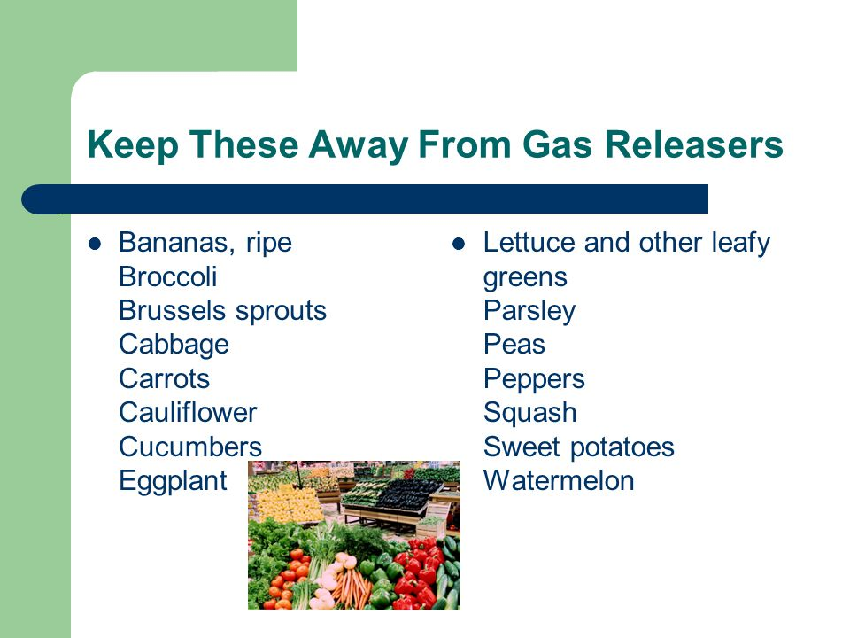 Keep These Away From Gas Releasers Bananas, ripe Broccoli Brussels sprouts Cabbage Carrots Cauliflower Cucumbers Eggplant Lettuce and other leafy greens Parsley Peas Peppers Squash Sweet potatoes Watermelon