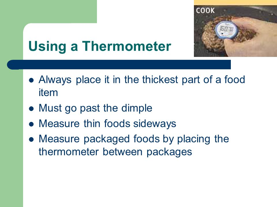 Using a Thermometer Always place it in the thickest part of a food item Must go past the dimple Measure thin foods sideways Measure packaged foods by placing the thermometer between packages