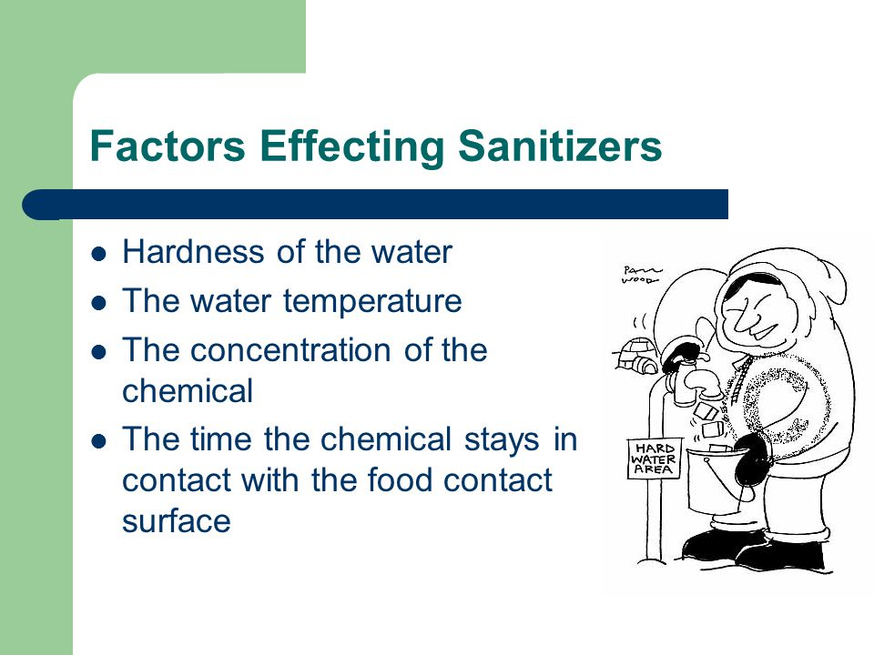 Factors Effecting Sanitizers Hardness of the water The water temperature The concentration of the chemical The time the chemical stays in contact with the food contact surface
