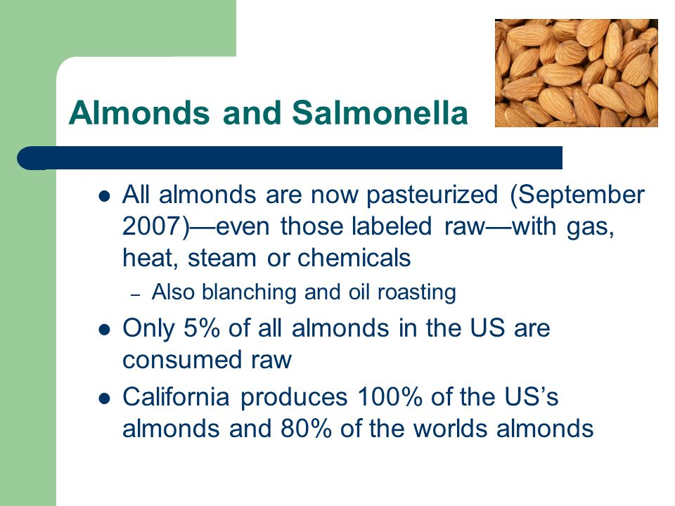 Almonds and Salmonella All almonds are now pasteurized (September 2007)—even those labeled raw—with gas, heat, steam or chemicals – Also blanching and oil roasting Only 5% of all almonds in the US are consumed raw California produces 100% of the US's almonds and 80% of the worlds almonds
