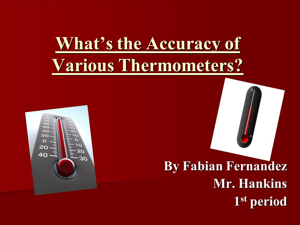 What's the Accuracy of Various Thermometers By Fabian Fernandez Mr. Hankins 1 st period