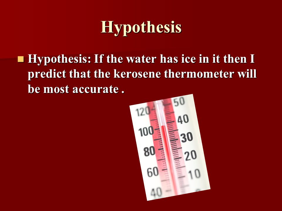 Hypothesis Hypothesis: If the water has ice in it then I predict that the kerosene thermometer will be most accurate. Hypothesis: If the water has ice