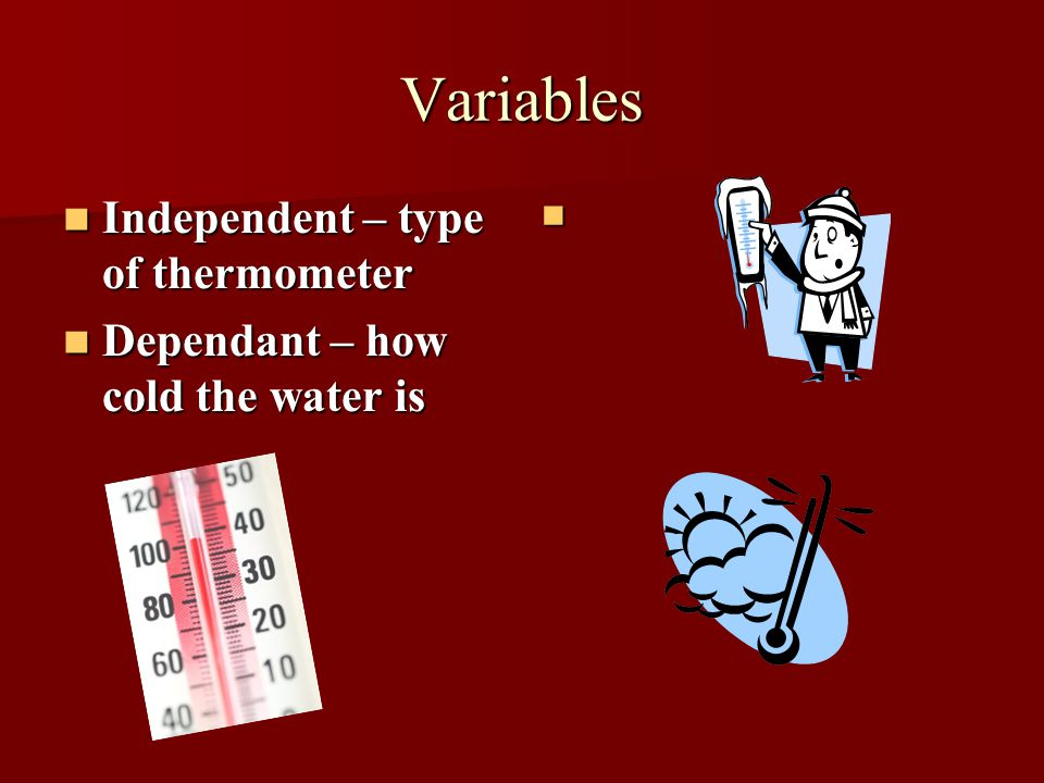 Variables Independent – type of thermometer Independent – type of thermometer Dependant – how cold the water is Dependant – how cold the water is