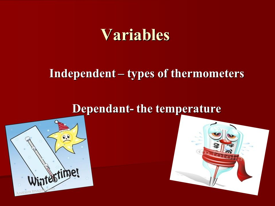 Independent – types of thermometers Dependant- the temperature Variables