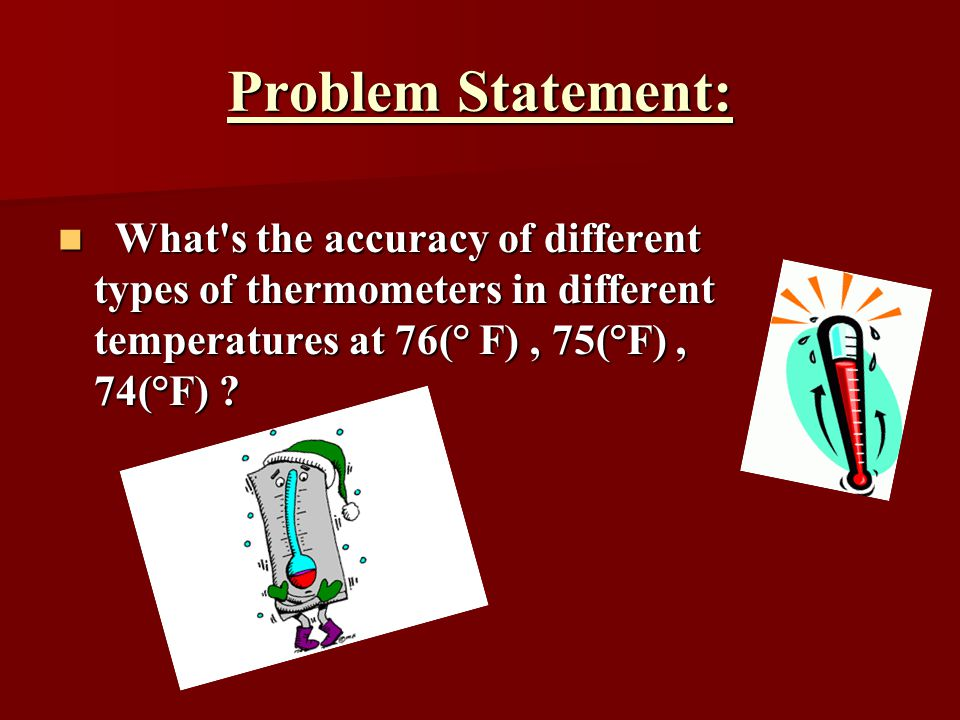 Problem Statement: What's the accuracy of different types of thermometers in different temperatures at 76(° F), 75(°F), 74(°F) ? What's the accuracy o