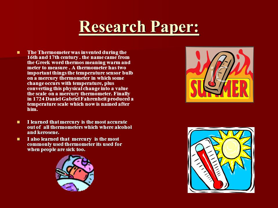 Research Paper: The Thermometer was invented during the 16th and 17th century.