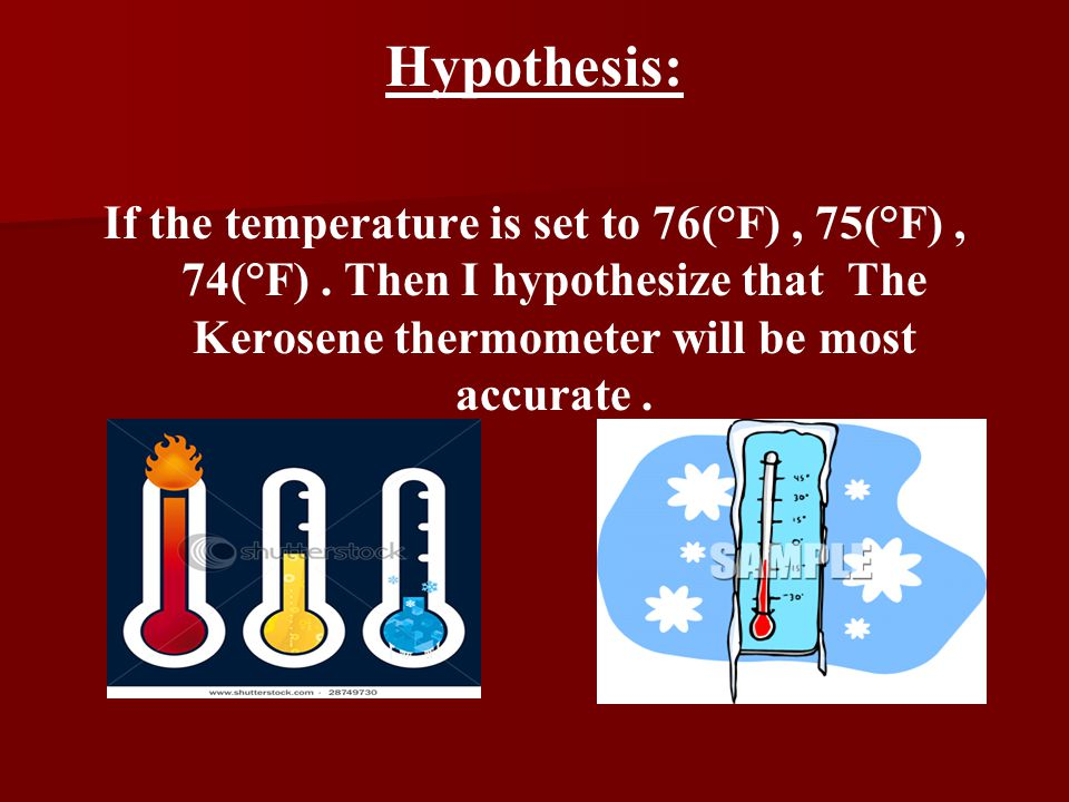 Hypothesis: If the temperature is set to 76(°F), 75(°F), 74(°F). Then I hypothesize that The Kerosene thermometer will be most accurate.