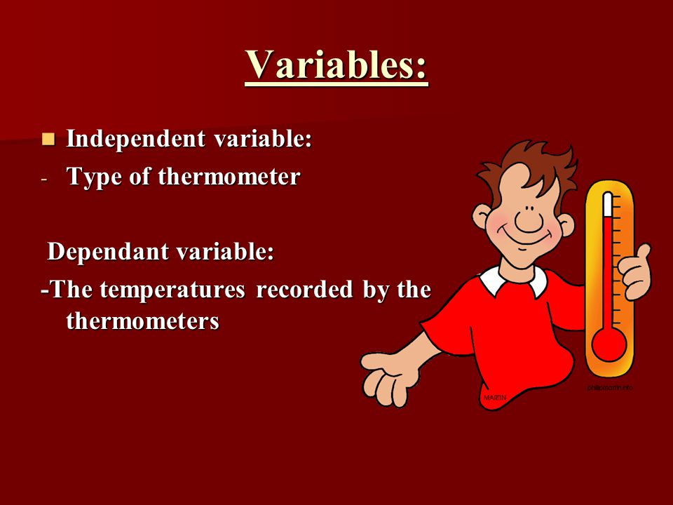 Variables: Independent variable: Independent variable: - Type of thermometer Dependant variable: Dependant variable: -The temperatures recorded by the thermometers