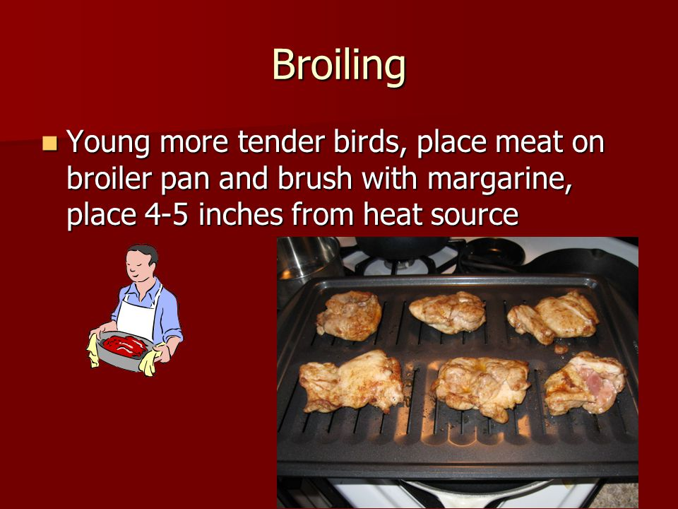 Broiling Young more tender birds, place meat on broiler pan and brush with margarine, place 4-5 inches from heat source Young more tender birds, place