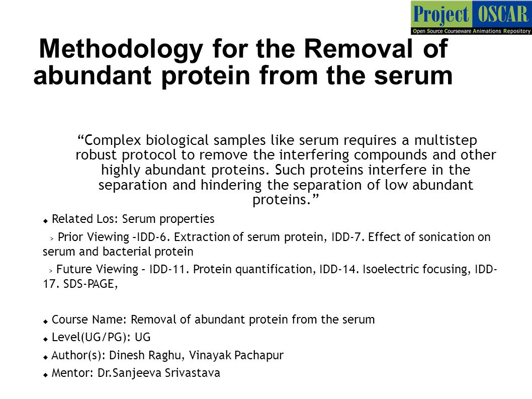 Methodology for the Removal of abundant protein from the serum Complex biological samples like serum requires a multistep robust protocol to remove the interfering compounds and other highly abundant proteins.