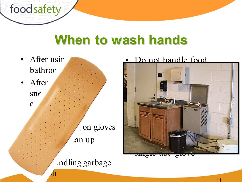 When to wash hands After using the bathroom After coughing, sneezing, smoking, eating, drinking or touching body Before putting on gloves After any clean up activity After handling garbage or trash Do not handle food with bare hands if you have a sore that contains pus or that is infected Cover affected area with a bandage, a finger cot, and then a single-use glove 11