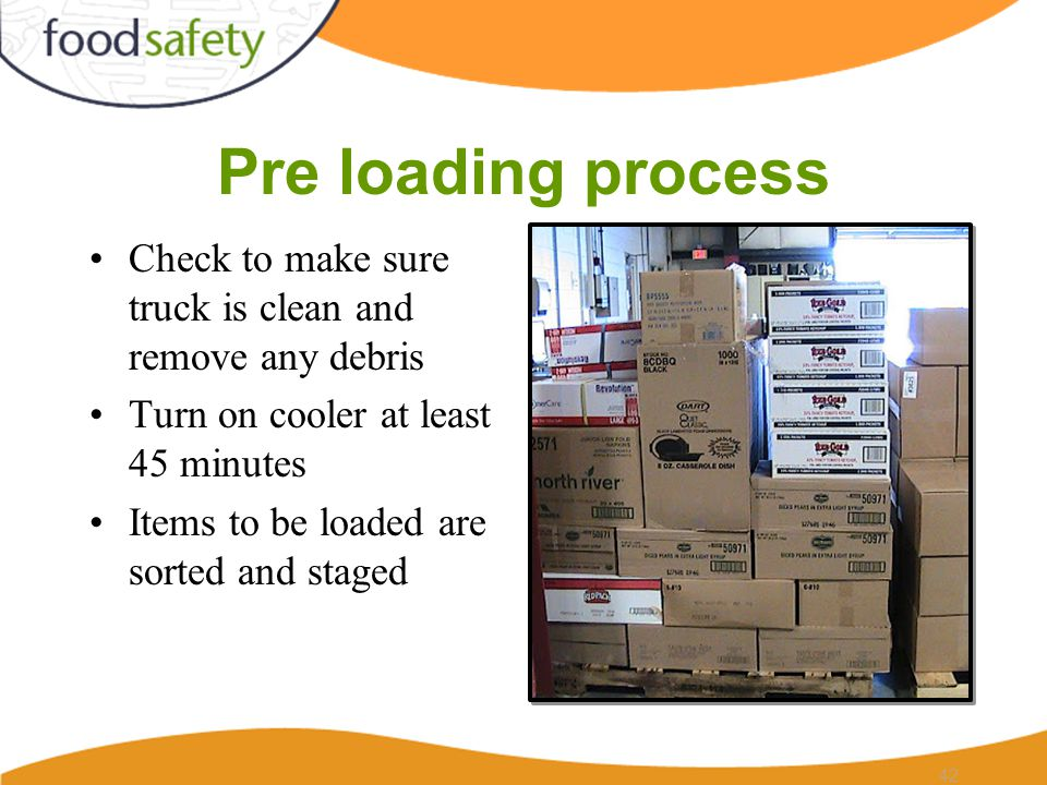 Pre loading process Check to make sure truck is clean and remove any debris Turn on cooler at least 45 minutes Items to be loaded are sorted and staged 42