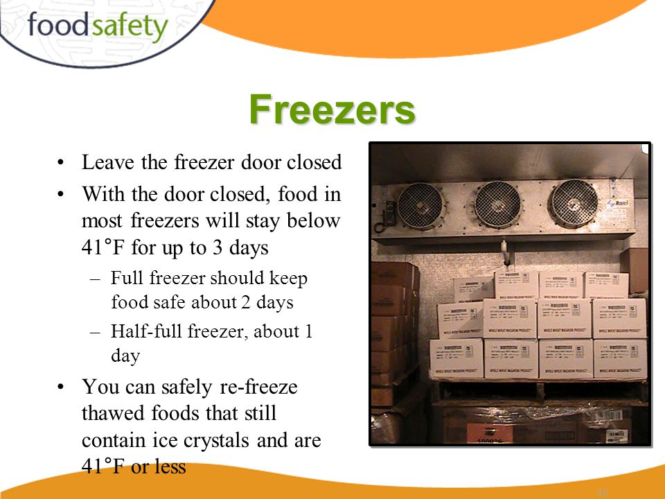 Freezers Leave the freezer door closed With the door closed, food in most freezers will stay below 41°F for up to 3 days –Full freezer should keep food safe about 2 days –Half-full freezer, about 1 day You can safely re-freeze thawed foods that still contain ice crystals and are 41°F or less 48