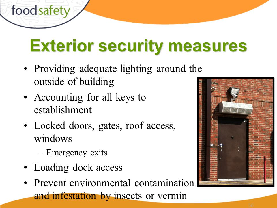 Exterior security measures Providing adequate lighting around the outside of building Accounting for all keys to establishment Locked doors, gates, roof access, windows –Emergency exits Loading dock access Prevent environmental contamination and infestation by insects or vermin 56