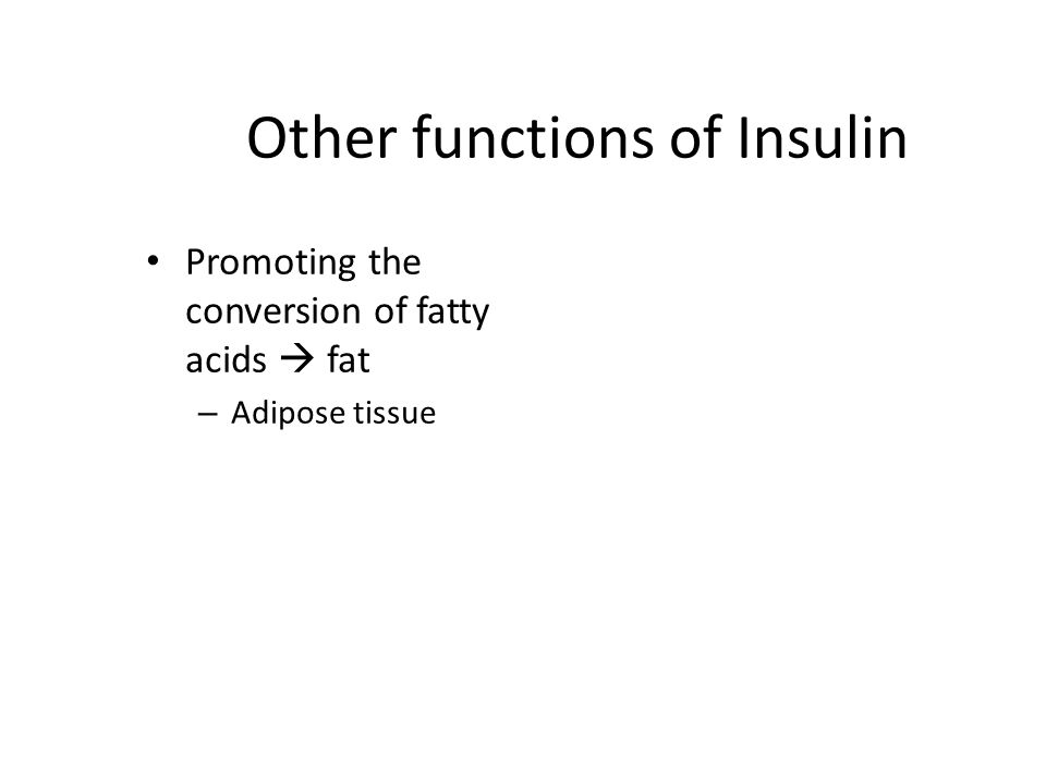 Other functions of Insulin Promoting the conversion of fatty acids  fat – Adipose tissue