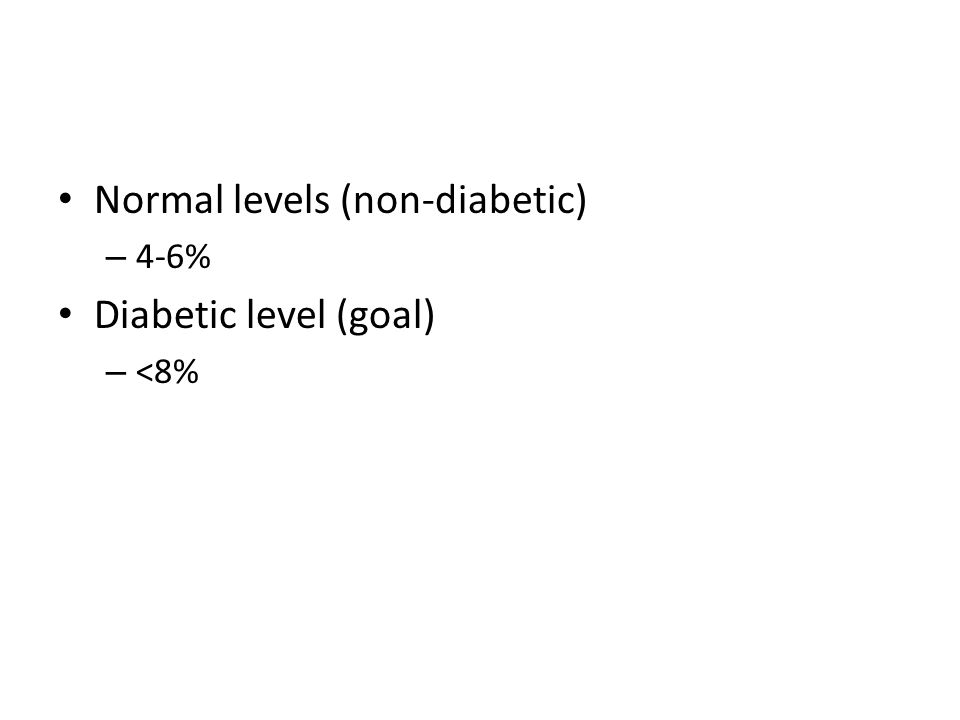 Normal levels (non-diabetic) – 4-6% Diabetic level (goal) – <8%