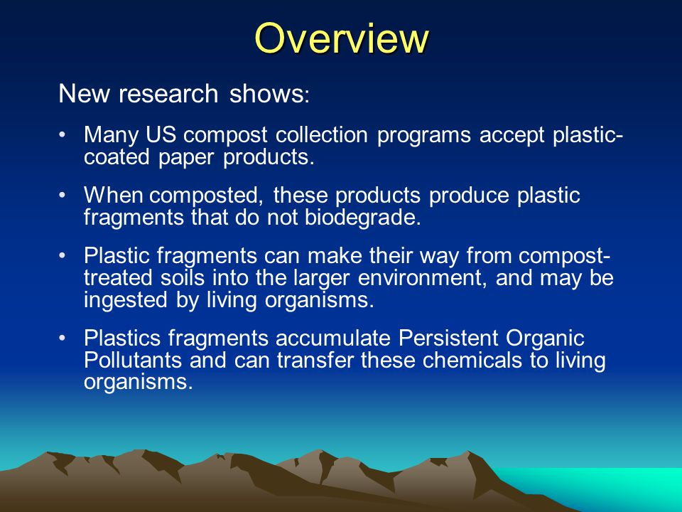 Overview New research shows : Many US compost collection programs accept plastic- coated paper products. When composted, these products produce plasti