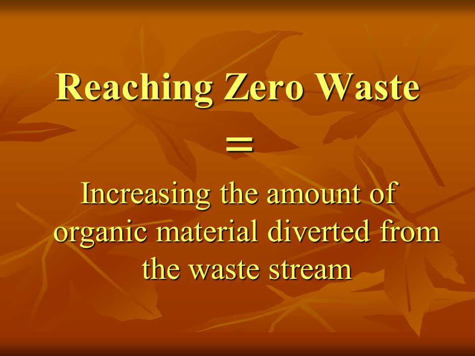 Reaching Zero Waste Increasing the amount of organic material diverted from the waste stream =