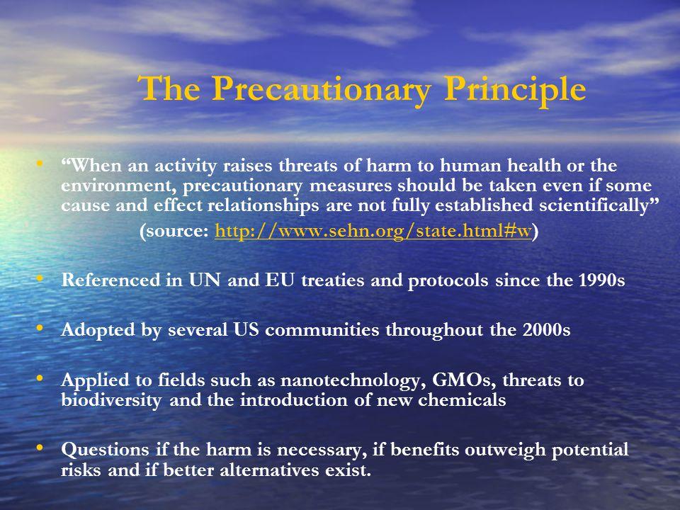 "The Precautionary Principle ""When an activity raises threats of harm to human health or the environment, precautionary measures should be taken even i"