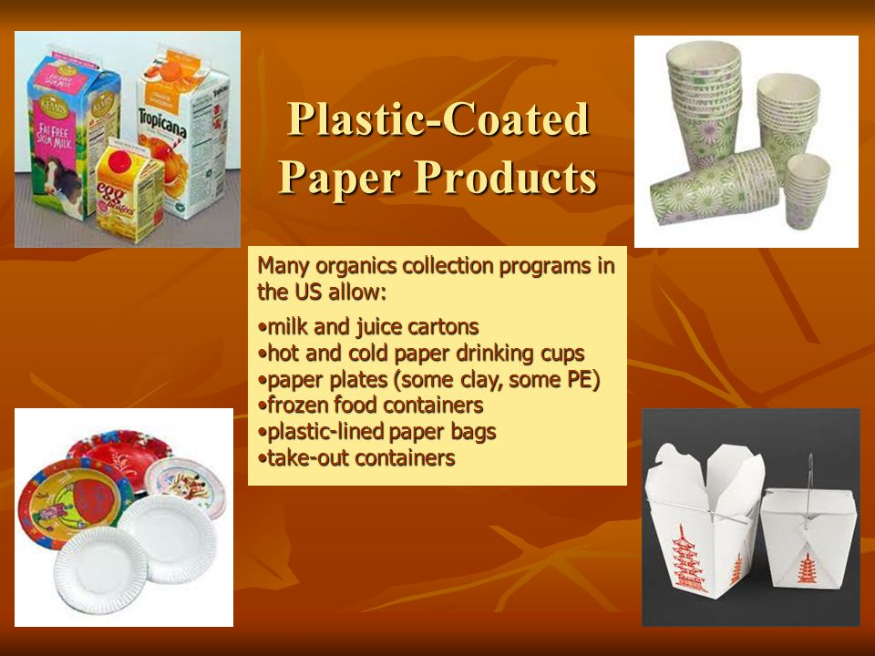 Plastic-Coated Paper Products Many organics collection programs in the US allow: milk and juice cartonsmilk and juice cartons hot and cold paper drinking cupshot and cold paper drinking cups paper plates (some clay, some PE)paper plates (some clay, some PE) frozen food containersfrozen food containers plastic-lined paper bagsplastic-lined paper bags take-out containerstake-out containers