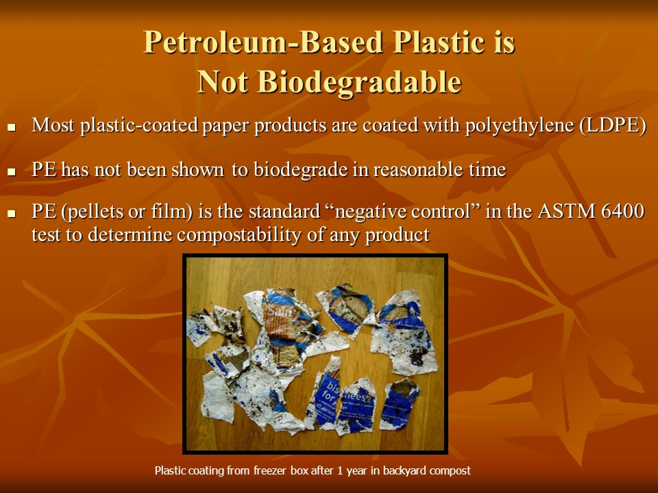 Petroleum-Based Plastic is Not Biodegradable Most plastic-coated paper products are coated with polyethylene (LDPE) Most plastic-coated paper products