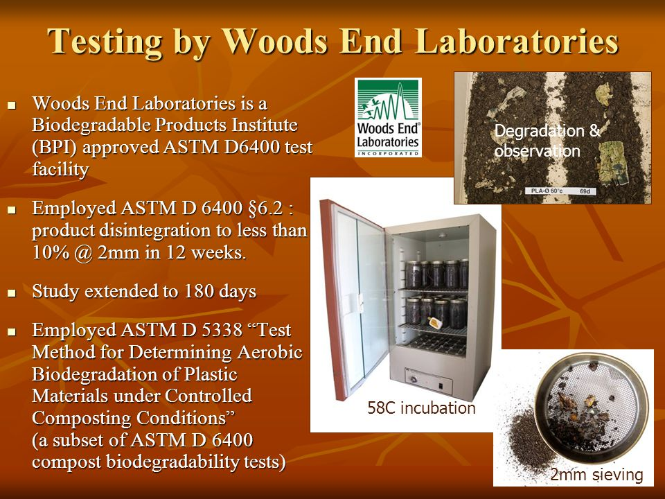 Testing by Woods End Laboratories Woods End Laboratories is a Biodegradable Products Institute (BPI) approved ASTM D6400 test facility Woods End Labor