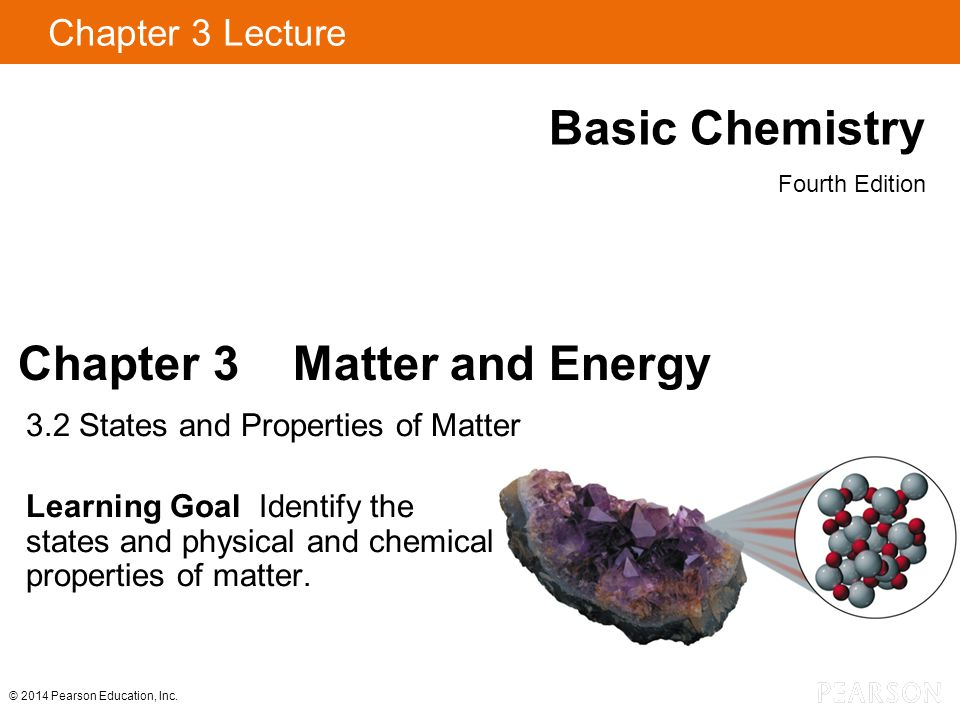 Chapter 3 Lecture Basic Chemistry Fourth Edition Chapter 3 Matter and Energy 3.2 States and Properties of Matter Learning Goal Identify the states and physical and chemical properties of matter.