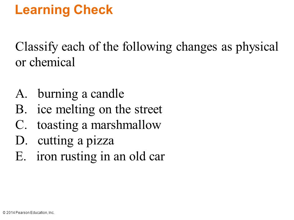 © 2014 Pearson Education, Inc. Classify each of the following changes as physical or chemical A.