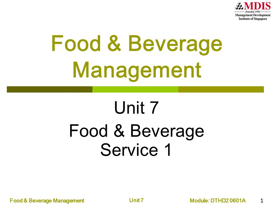 Module: DTHD2 0601AFood & Beverage Management Unit 7 2 UNITDATETIMETOPIC Reference to textbook 1 14 Aug 07 (Tue)14-17 Introduction to F&B Management Unit 1 2 17 Aug 07 (Fri)9-12 Sanitation and Hygiene Unit 3, 4 3 21 Aug 07 (Tue)14-17 Menu Planning Unit 5 4 28 Aug 07 (Tue)14-17 Menu Design Unit 5 5 4 Sep 07 (Tue)14-17 Logistics Unit 6, 7 Tutorial6 Sep 07 (Thu)9-12 DISCUSSION 6 18 Sep 07 (Tue)9-12 Managing Food Production Unit 8 7 20 Sep 07 (Thu) 14-17 Food & Beverage Service 1 Unit 9 8 25 Sep 07 (Tue)9-12 Food & Beverage Service 2 Unit 9 9 2 Oct 07 (Tue)9-12 Revenue Unit 17 10 9 Oct 07 (Tue)9-12 Layout and Equipment Unit 10, 11 Tutorial16 Oct 07 (Tue)9-12 DISCUSSION
