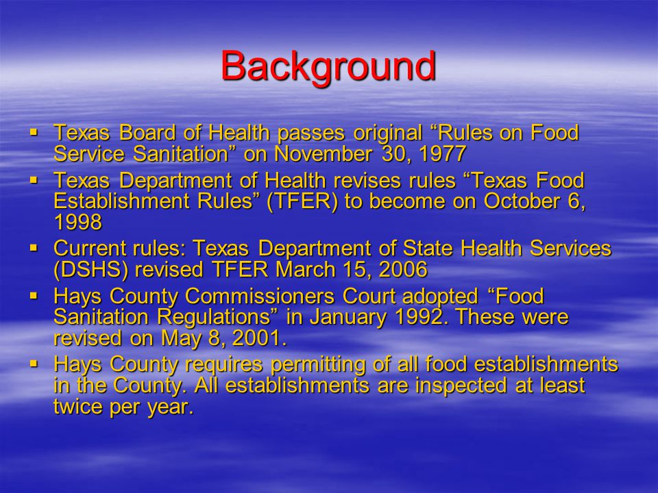 Background  Texas Board of Health passes original Rules on Food Service Sanitation on November 30, 1977  Texas Department of Health revises rules Texas Food Establishment Rules (TFER) to become on October 6, 1998  Current rules: Texas Department of State Health Services (DSHS) revised TFER March 15, 2006  Hays County Commissioners Court adopted Food Sanitation Regulations in January 1992.