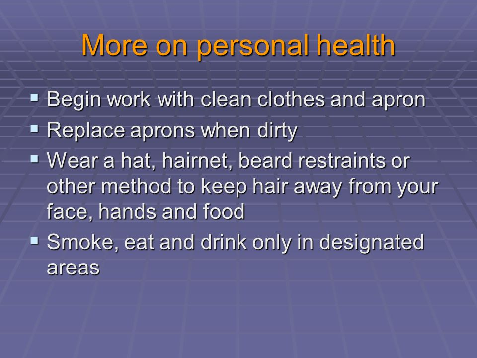 More on personal health  Begin work with clean clothes and apron  Replace aprons when dirty  Wear a hat, hairnet, beard restraints or other method to keep hair away from your face, hands and food  Smoke, eat and drink only in designated areas