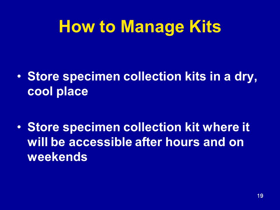 19 How to Manage Kits Store specimen collection kits in a dry, cool place Store specimen collection kit where it will be accessible after hours and on