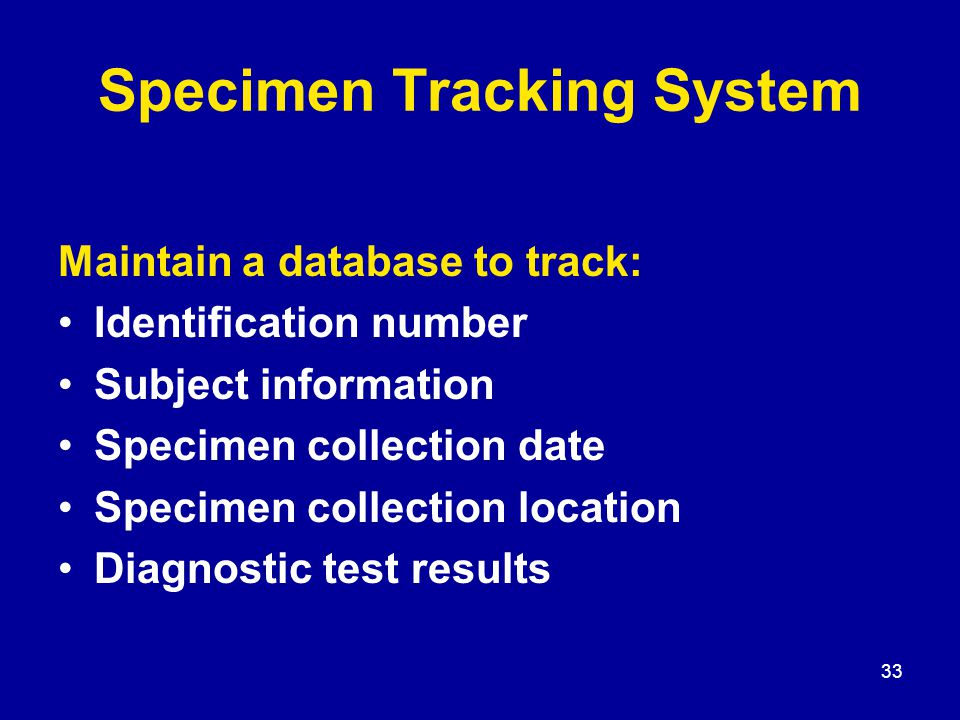 33 Specimen Tracking System Maintain a database to track: Identification number Subject information Specimen collection date Specimen collection locat