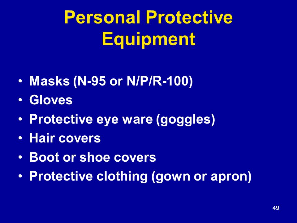 49 Personal Protective Equipment Masks (N-95 or N/P/R-100) Gloves Protective eye ware (goggles) Hair covers Boot or shoe covers Protective clothing (gown or apron)