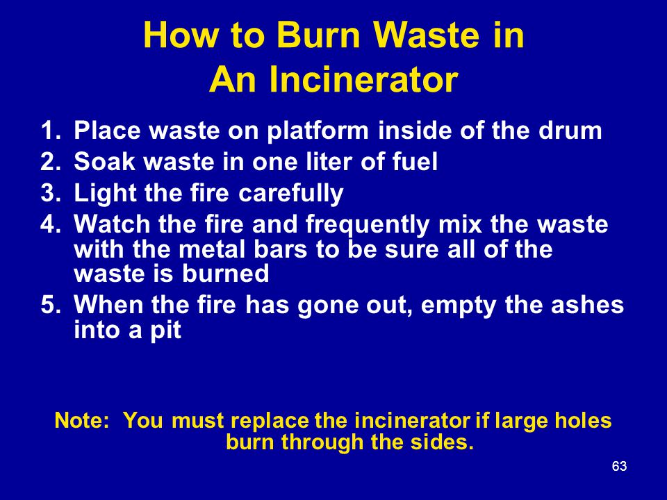 63 How to Burn Waste in An Incinerator 1.Place waste on platform inside of the drum 2.Soak waste in one liter of fuel 3.Light the fire carefully 4.Wat