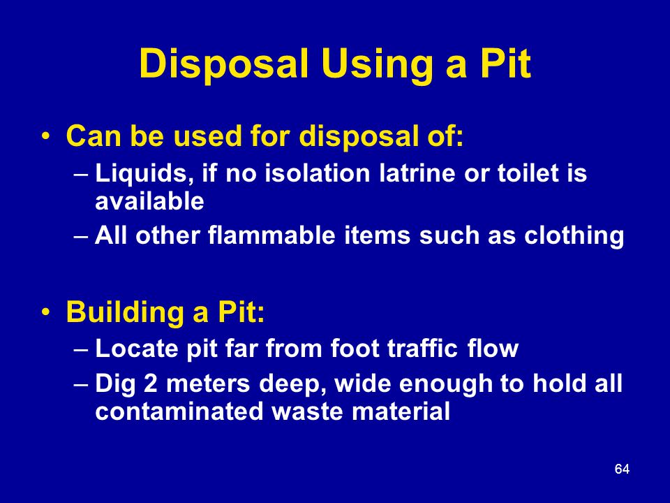 64 Disposal Using a Pit Can be used for disposal of: –Liquids, if no isolation latrine or toilet is available –All other flammable items such as clothing Building a Pit: –Locate pit far from foot traffic flow –Dig 2 meters deep, wide enough to hold all contaminated waste material