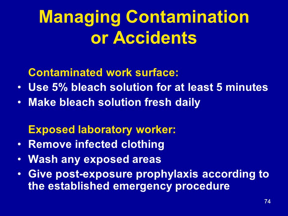 74 Managing Contamination or Accidents Contaminated work surface: Use 5% bleach solution for at least 5 minutes Make bleach solution fresh daily Expos