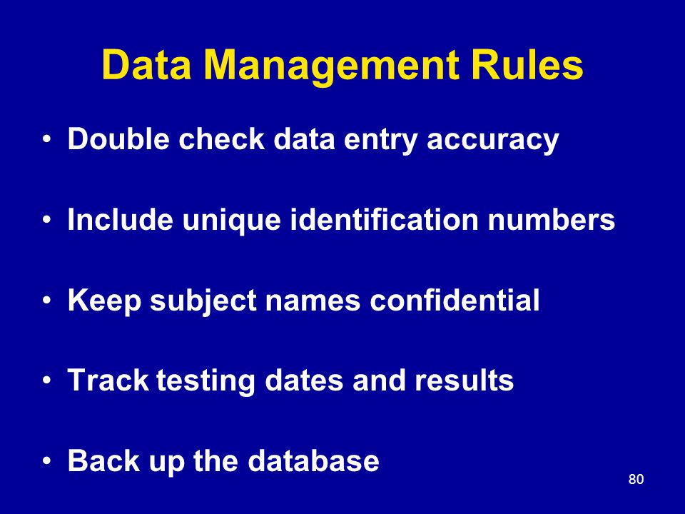 80 Data Management Rules Double check data entry accuracy Include unique identification numbers Keep subject names confidential Track testing dates an
