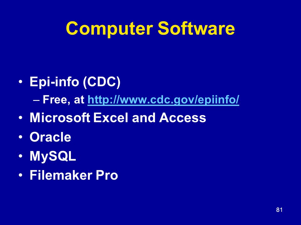 81 Computer Software Epi-info (CDC) –Free, at http://www.cdc.gov/epiinfo/http://www.cdc.gov/epiinfo/ Microsoft Excel and Access Oracle MySQL Filemaker